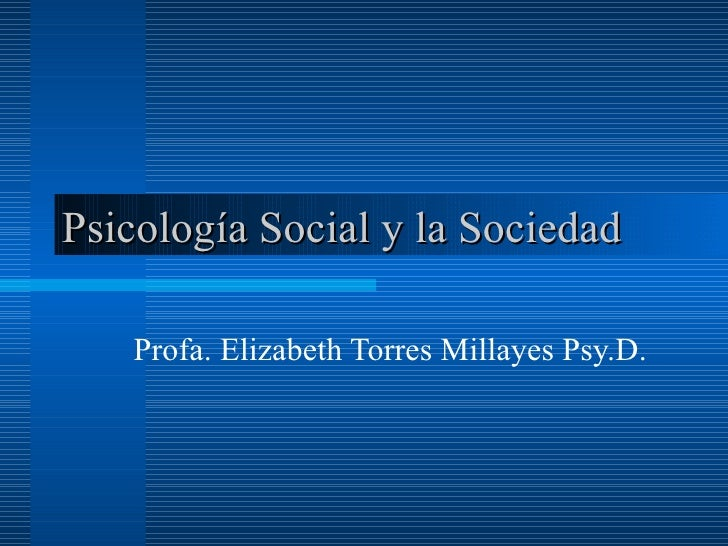 Psicología Social y la Sociedad  Profa. Elizabeth Torres Millayes Psy.D.
