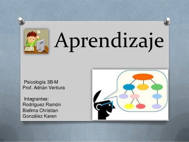 Aprendizaje Psicología 3B-M Prof. Adrián Ventura Integrantes: Rodríguez Ramón Biellma Christian González Karen