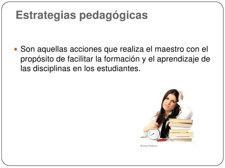 Estrategias pedagógicas Son aquellas acciones que realiza el maestro con el propósito de facilitar la formación y el apre...