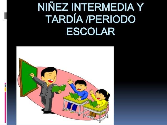 NIÑEZ INTERMEDIA Y TARDÍA /PERIODO     ESCOLAR