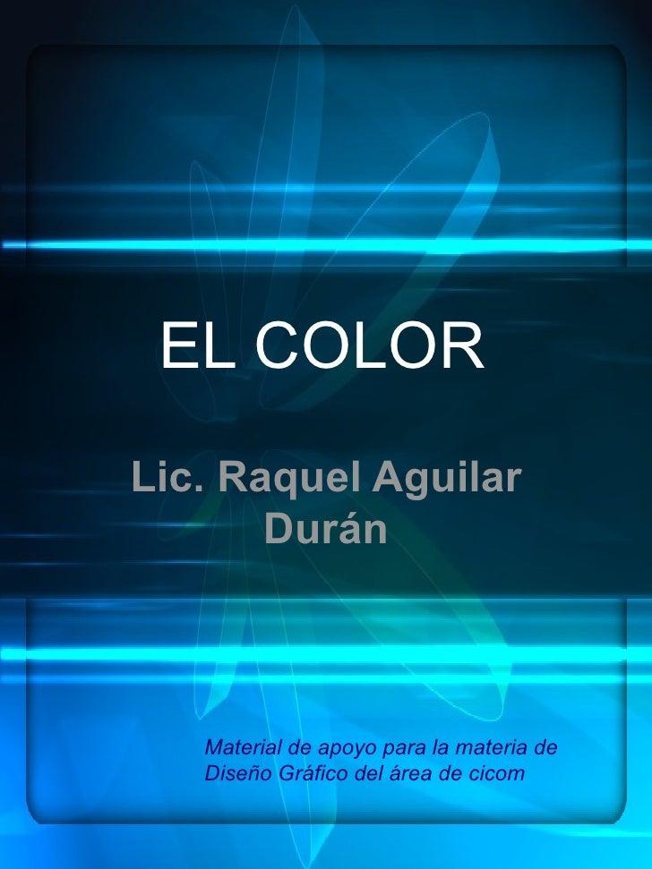 EL COLORLic. Raquel Aguilar       Durán   Material de apoyo para la materia de   Diseño Gráfico del área de cicom
