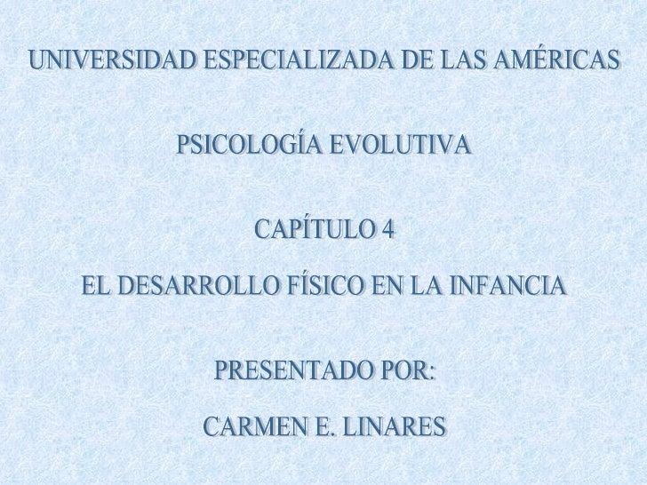 UNIVERSIDAD ESPECIALIZADA DE LAS AMÉRICAS PSICOLOGÍA EVOLUTIVA CAPÍTULO 4 EL DESARROLLO FÍSICO EN LA INFANCIA PRESENTADO P...