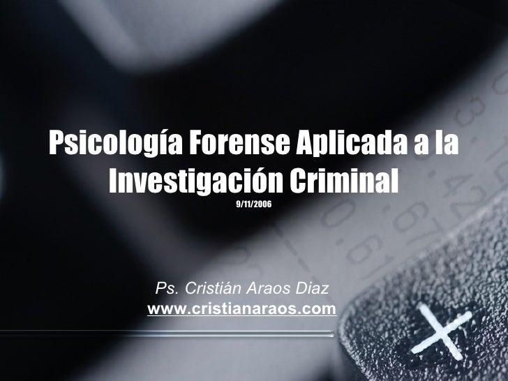 Psicología Forense Aplicada a la Investigación Criminal 9/11/2006 Ps. Cristián Araos Diaz www.cristianaraos.com