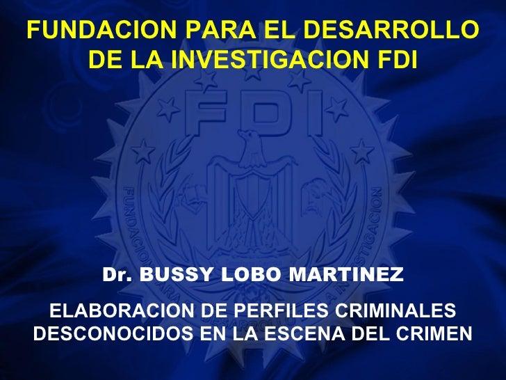FUNDACION PARA EL DESARROLLO    DE LA INVESTIGACION FDI     Dr. BUSSY LOBO MARTINEZ ELABORACION DE PERFILES CRIMINALESDESC...