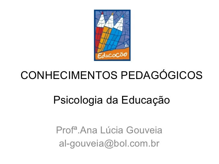 CONHECIMENTOS PEDAGÓGICOS Psicologia da Educação Profª.Ana Lúcia Gouveia [email_address]