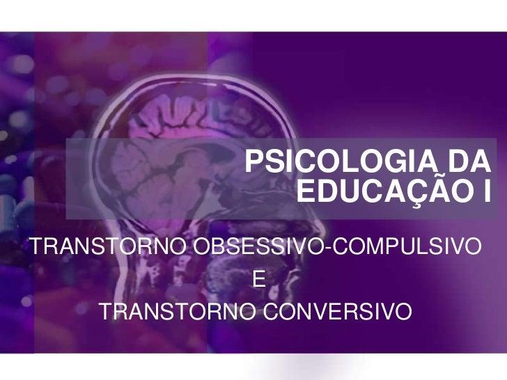 PSICOLOGIA DA                 EDUCAÇÃO ITRANSTORNO OBSESSIVO-COMPULSIVO               E     TRANSTORNO CONVERSIVO