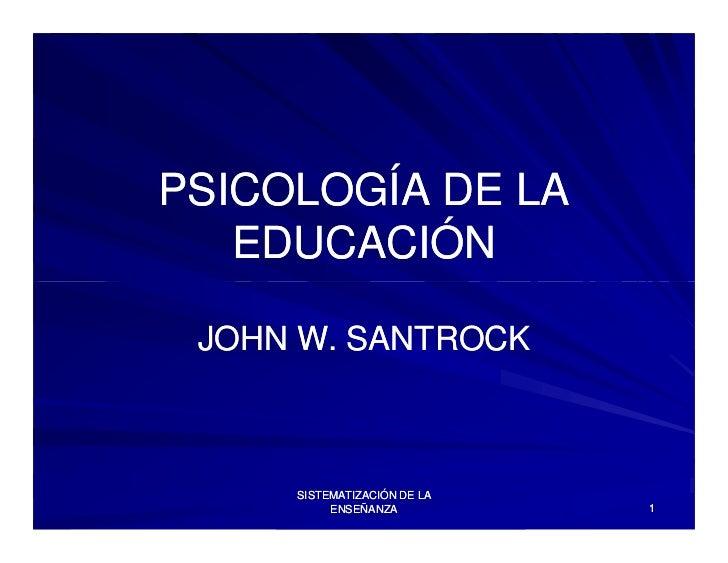 PSICOLOGÍA DE LA   EDUCACIÓN JOHN W. SANTROCK     SISTEMATIZACIÓN DE LA          ENSEÑANZA          1