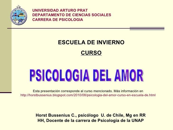 PSICOLOGIA DEL AMOR UNIVERSIDAD ARTURO PRAT DEPARTAMENTO DE CIENCIAS SOCIALES CARRERA DE PSICOLOGIA Horst Bussenius C., ps...