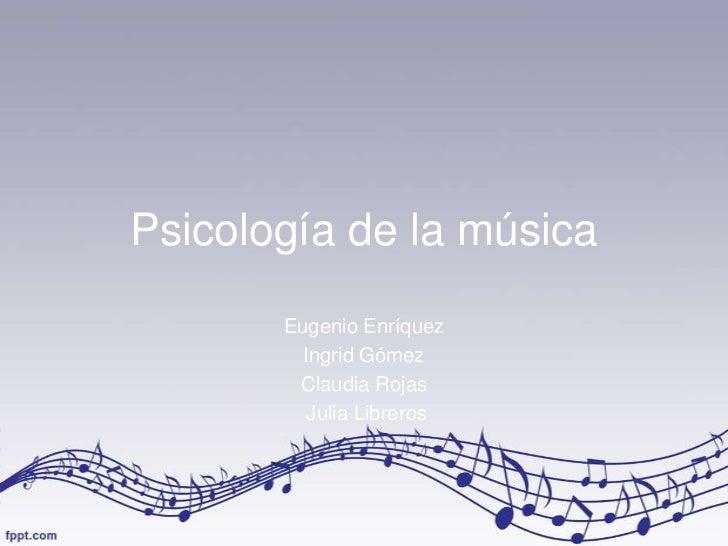 Psicología de la música       Eugenio Enríquez         Ingrid Gómez        Claudia Rojas          Julia Libreros