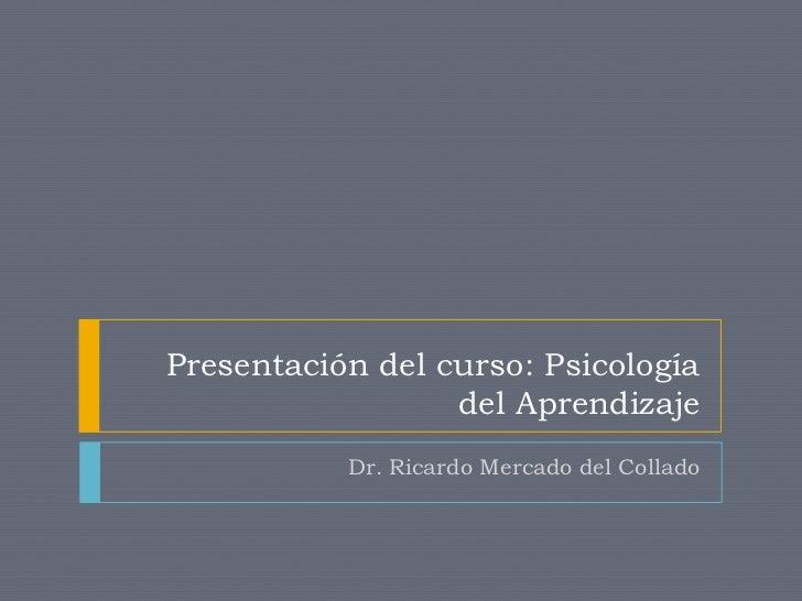 Presentación del curso: Psicología                  del Aprendizaje           Dr. Ricardo Mercado del Collado