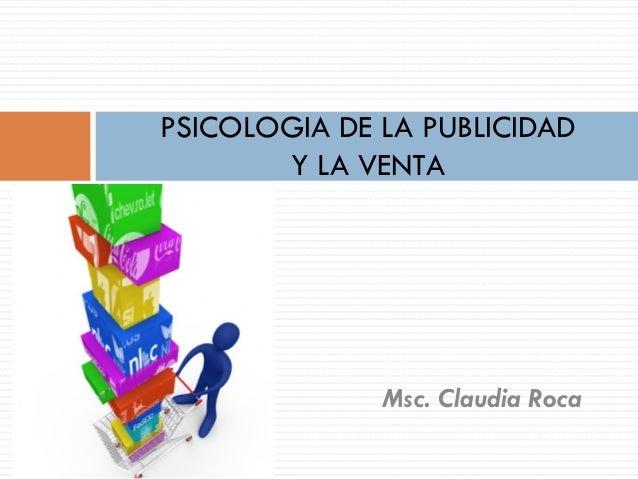 PSICOLOGIA DE LA PUBLICIDAD Y LA VENTA  Msc. Claudia Roca