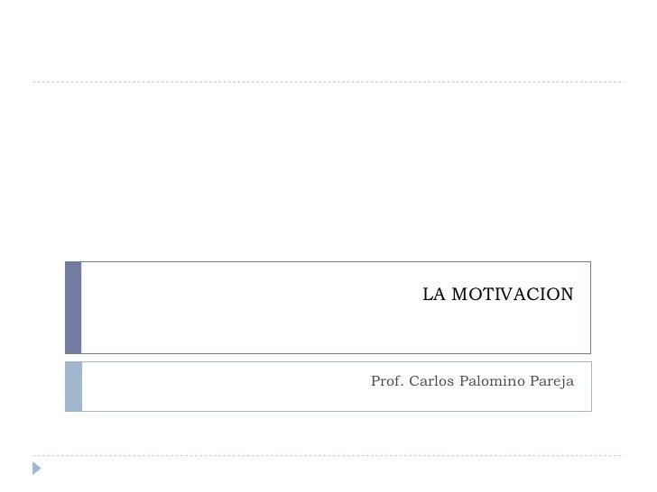 LA MOTIVACION Prof. Carlos Palomino Pareja