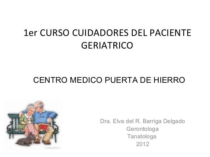 1er CURSO CUIDADORES DEL PACIENTE GERIATRICO Dra. Elva del R. Barriga Delgado Gerontologa Tanatologa  2012 CENTRO MEDICO P...