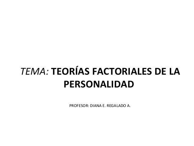 TEMA: TEORÍAS FACTORIALES DE LA        PERSONALIDAD         PROFESOR: DIANA E. REGALADO A.