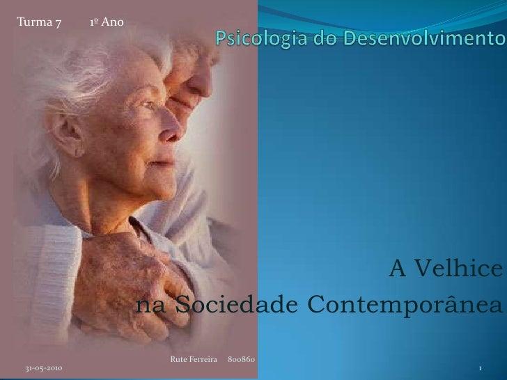 Psicologia do Desenvolvimento<br />A Velhice <br />na Sociedade Contemporânea<br />31-05-2010<br />Rute Ferreira     80086...