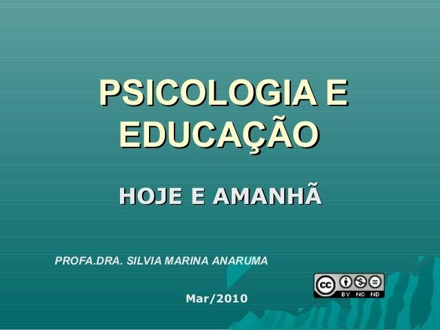 PSICOLOGIA EPSICOLOGIA E EDUCAÇÃOEDUCAÇÃO HOJE E AMANHÃHOJE E AMANHÃ PROFA.DRA. SILVIA MARINA ANARUMA Mar/2010