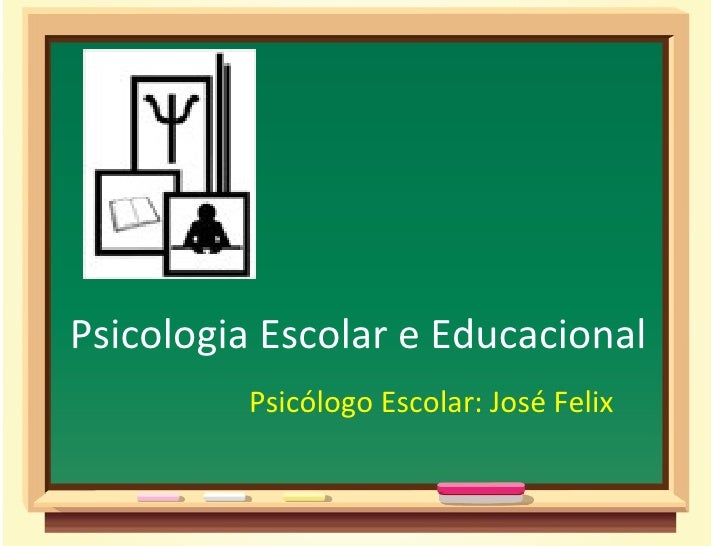 Psicologia Escolar e Educacional         Psicólogo Escolar: José Felix