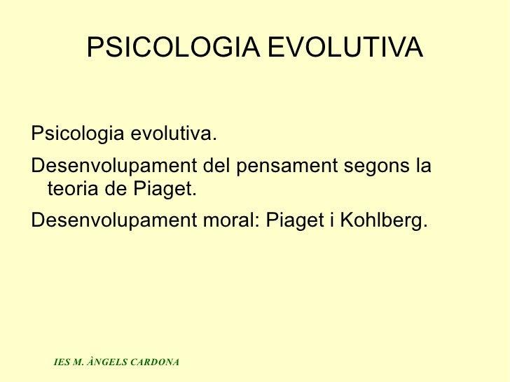 PSICOLOGIA EVOLUTIVAPsicologia evolutiva.Desenvolupament del pensament segons la teoria de Piaget.Desenvolupament moral: P...