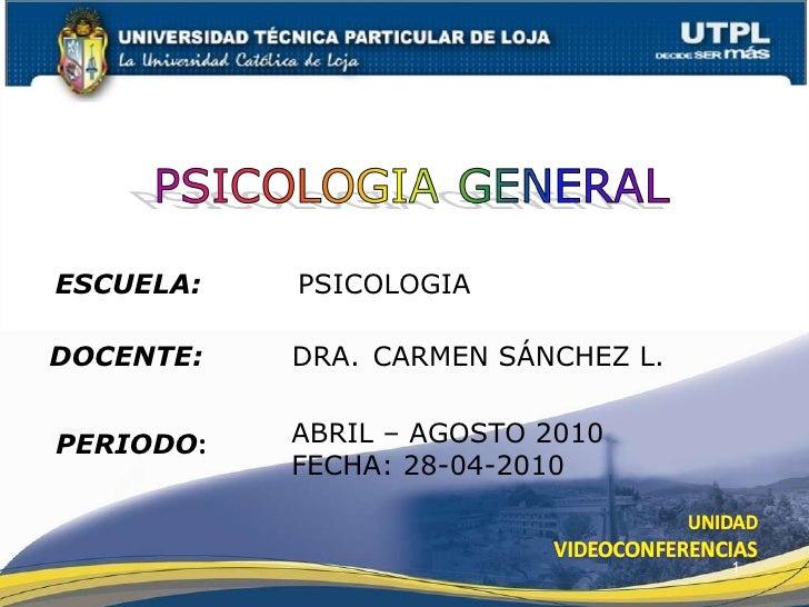ESCUELA:   PSICOLOGIA DOCENTE:   DRA.  CARMEN SÁNCHEZ L. PERIODO : ABRIL – AGOSTO 2010 FECHA: 28-04-2010