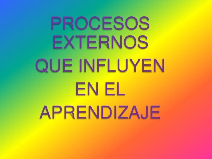 PROCESOS EXTERNOS<br />QUE INFLUYEN <br />EN EL<br />APRENDIZAJE<br />