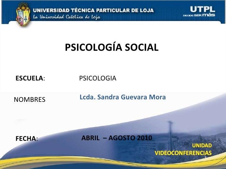 ESCUELA :  PSICOLOGIA NOMBRES PSICOLOGÍA SOCIAL  FECHA : Lcda. Sandra Guevara Mora ABRIL  – AGOSTO 2010
