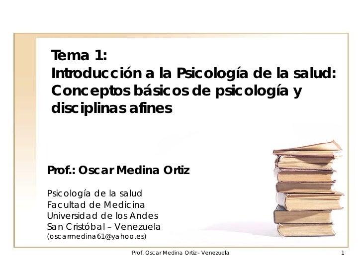 Tema 1:Introducción a la Psicología de la salud:Conceptos básicos de psicología ydisciplinas afinesProf.: Oscar Medina Ort...