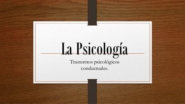 La PsicologíaTrastornos psicológicos conductuales.