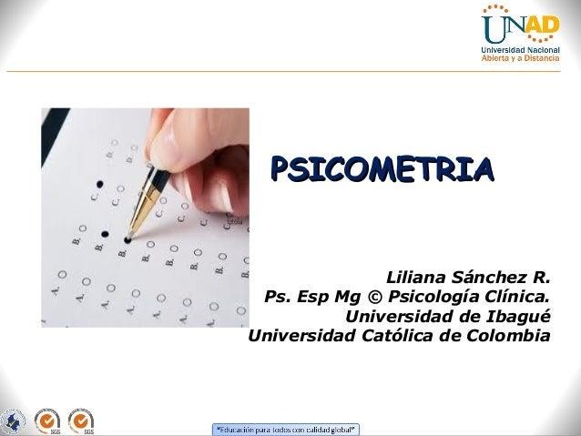 PSICOMETRIAPSICOMETRIA Liliana Sánchez R. Ps. Esp Mg © Psicología Clínica. Universidad de Ibagué Universidad Católica de C...