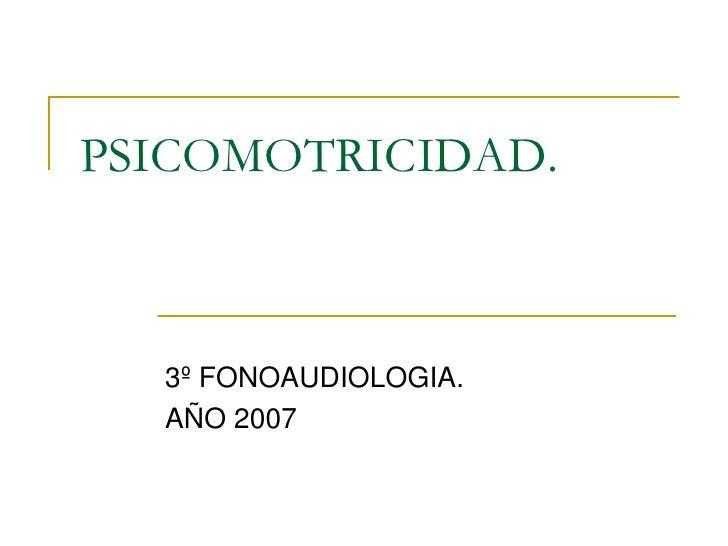 PSICOMOTRICIDAD.      3º FONOAUDIOLOGIA.   AÑO 2007