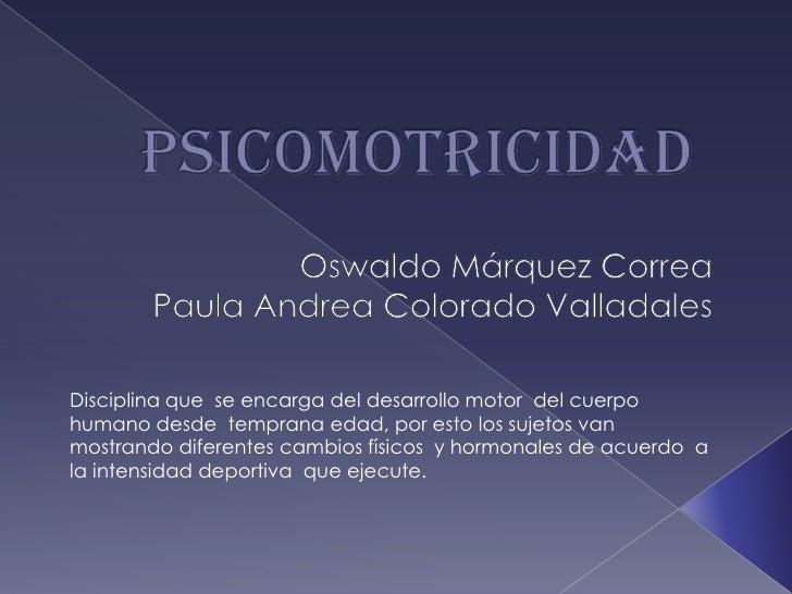 PSICOMOTRICIDAD<br />Oswaldo Márquez Correa<br />Paula Andrea Colorado Valladales <br />Disciplina que  se encarga del des...