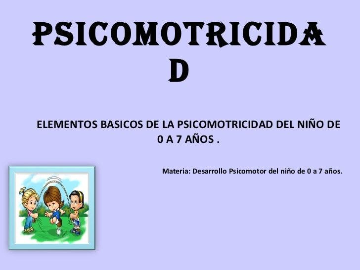 PSICOMOTRICIDAD ELEMENTOS BASICOS DE LA PSICOMOTRICIDAD DEL NIÑO DE 0 A 7 AÑOS . Materia: Desarrollo Psicomotor del niño d...
