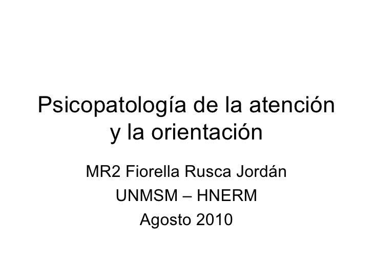 Psicopatología de la atención y la orientación MR2 Fiorella Rusca Jordán UNMSM – HNERM Agosto 2010