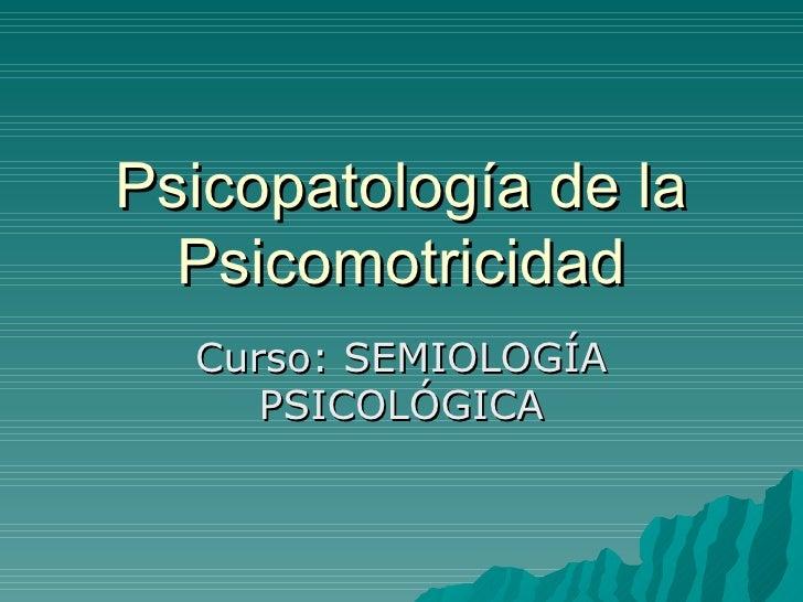 Psicopatología de la Psicomotricidad Curso: SEMIOLOGÍA PSICOLÓGICA