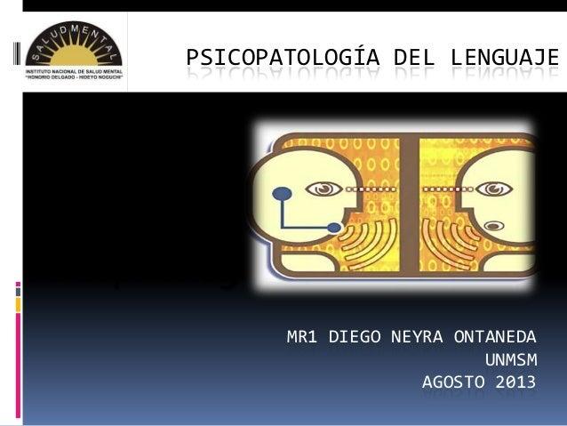 PSICOPATOLOGÍA DEL LENGUAJE  Psicopatología del Lenguaje MR1 DIEGO NEYRA ONTANEDA UNMSM AGOSTO 2013