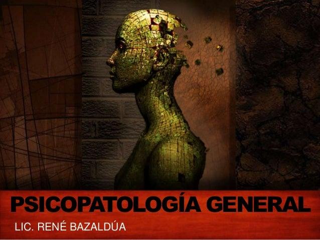 PSICOPATOLOGÍA GENERAL LIC. RENÉ BAZALDÚA