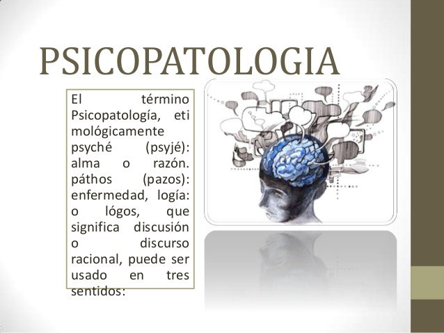PSICOPATOLOGIA El            término Psicopatología, eti mológicamente psyché         (psyjé): alma      o razón. páthos  ...