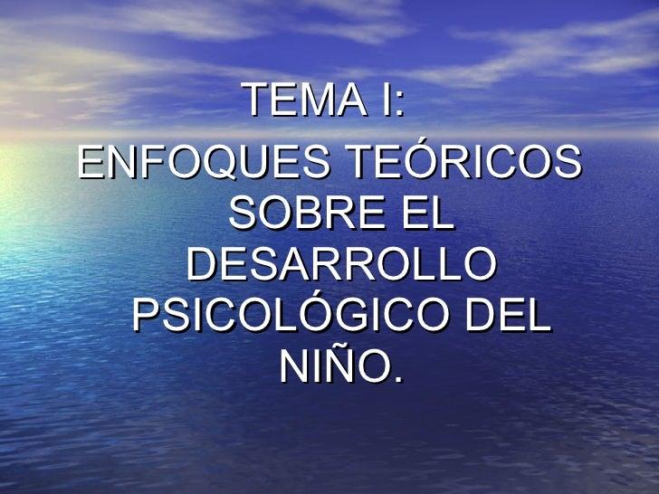 <ul><li>TEMA I:  </li></ul><ul><li>ENFOQUES TEÓRICOS SOBRE EL DESARROLLO PSICOLÓGICO DEL NIÑO. </li></ul>