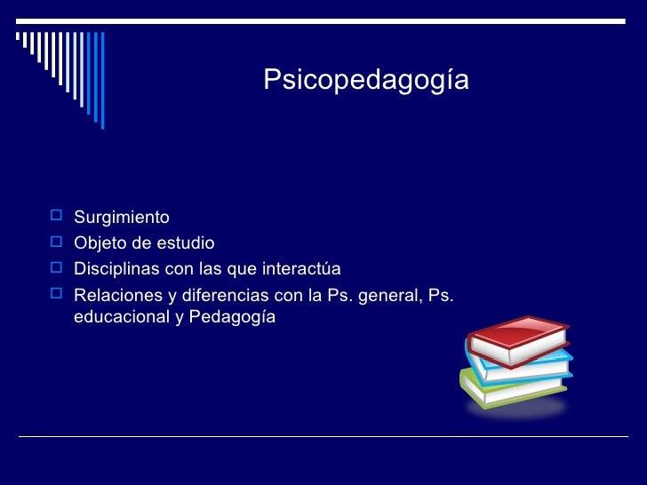 Psicopedagogía <ul><li>Surgimiento </li></ul><ul><li>Objeto de estudio </li></ul><ul><li>Disciplinas con las que interactú...
