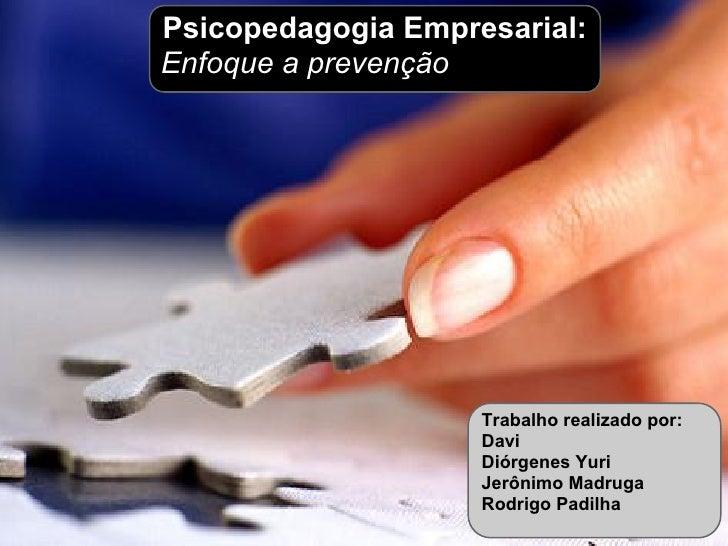 Psicopedagogia Empresarial:Enfoque a prevenção                    Trabalho realizado por:                    Davi         ...