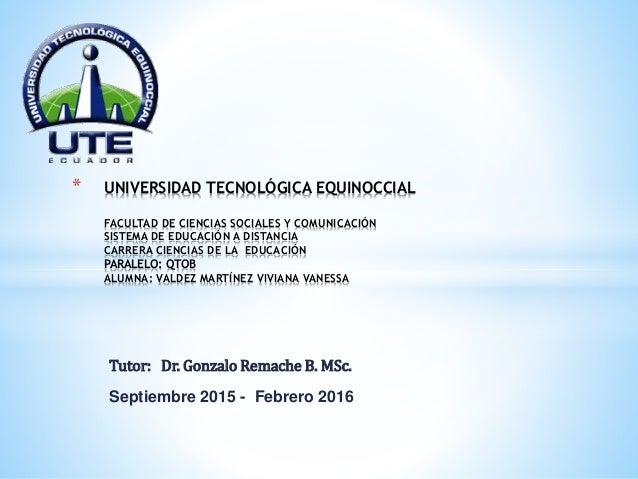 Tutor: Dr. Gonzalo Remache B. MSc. Septiembre 2015 - Febrero 2016 * UNIVERSIDAD TECNOLÓGICA EQUINOCCIAL FACULTAD DE CIENCI...