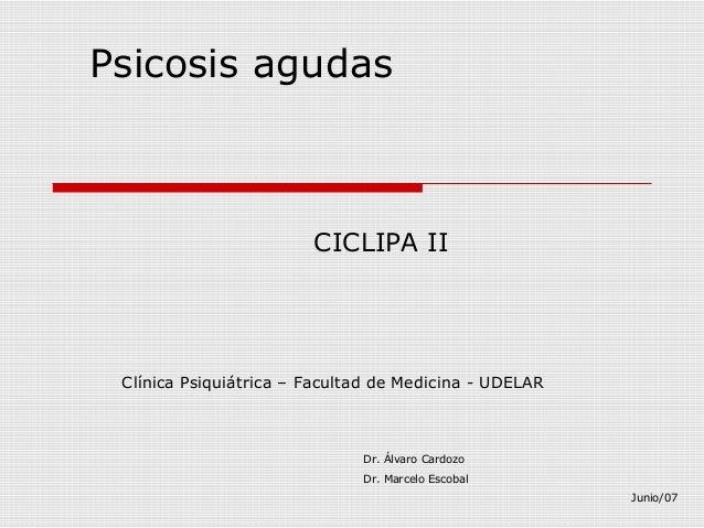 Psicosis agudas CICLIPA II Clínica Psiquiátrica – Facultad de Medicina - UDELAR Dr. Álvaro Cardozo Dr. Marcelo Escobal Jun...