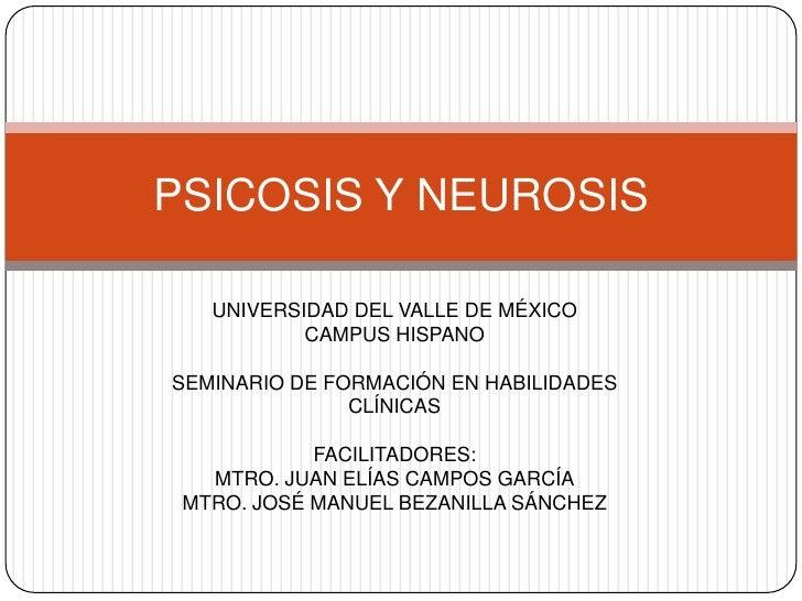 PSICOSIS Y NEUROSIS <br />UNIVERSIDAD DEL VALLE DE MÉXICO<br />CAMPUS HISPANO<br />SEMINARIO DE FORMACIÓN EN HABILIDADES C...