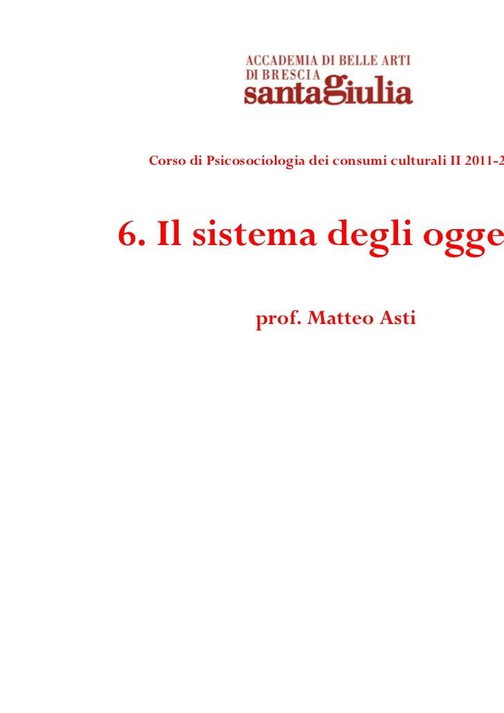 Corso di Psicosociologia dei consumi culturali II 2011-20126. Il sistema degli oggetti                 prof. Matteo Asti