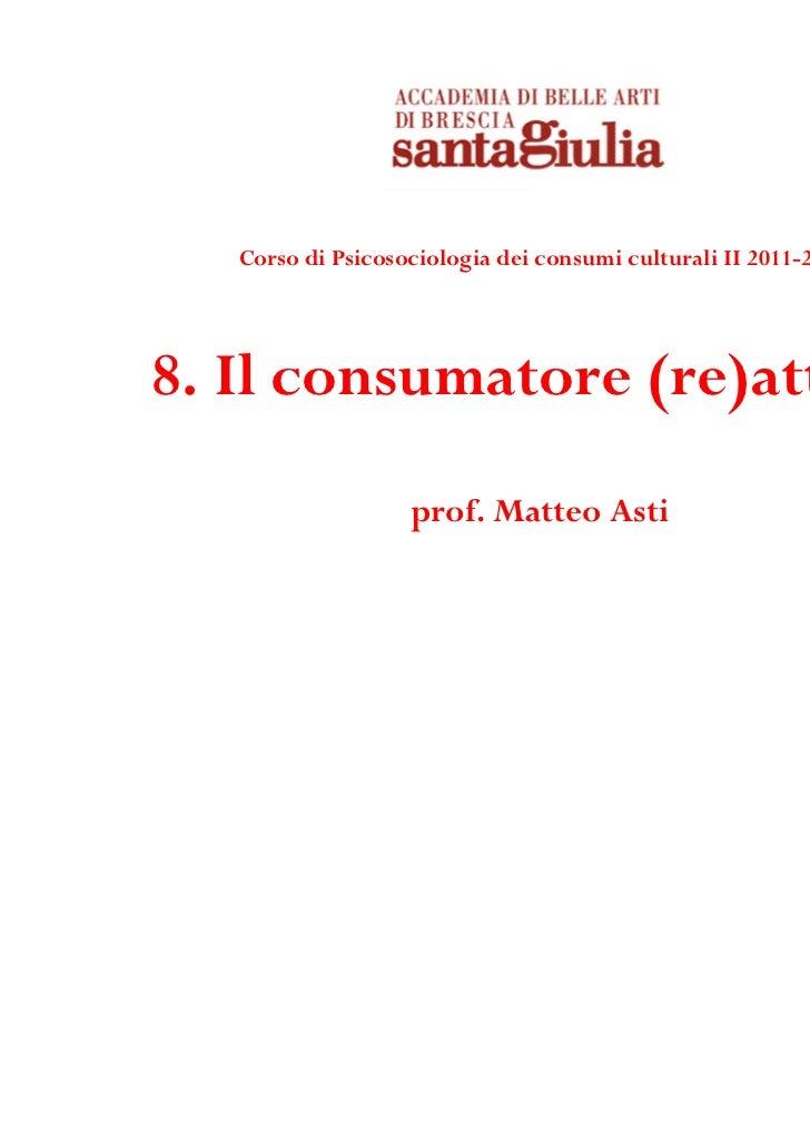 Corso di Psicosociologia dei consumi culturali II 2011-20128. Il consumatore (re)attivo                   prof. Matteo Asti