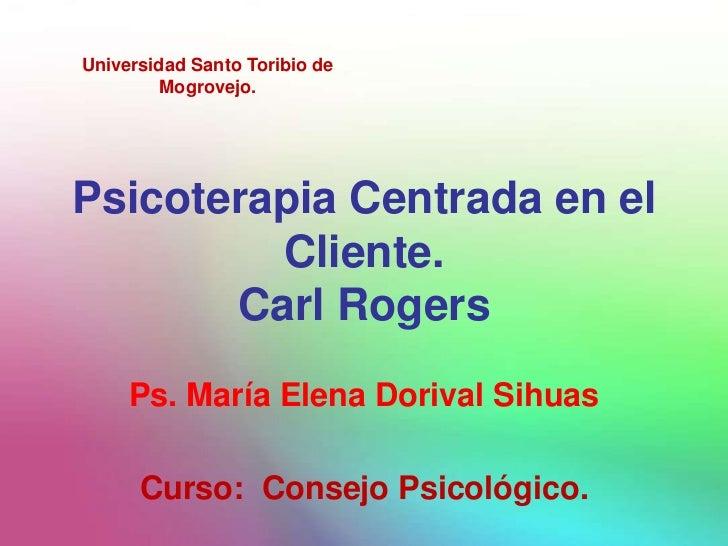 Universidad Santo Toribio de         Mogrovejo.Psicoterapia Centrada en el         Cliente.       Carl Rogers     Ps. Marí...