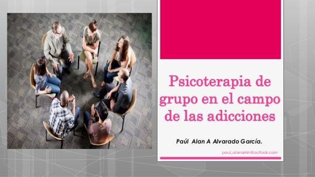 Psicoterapia de grupo en el campo de las adicciones Paúl Alan A Alvarado García. paul_alanarkin@outlook.com