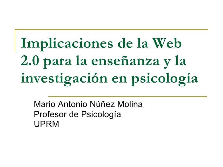 Implicaciones de la Web 2.0 para la enseñanza y la investigación en psicología   Mario Antonio Núñez Molina Profesor de Ps...
