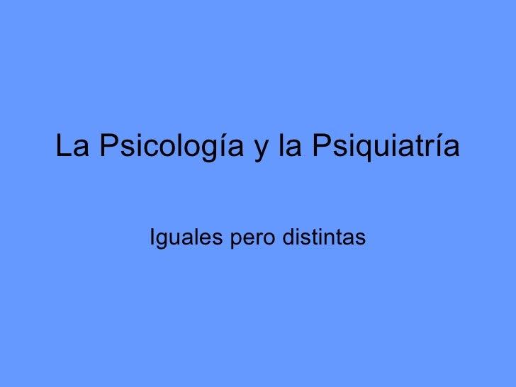 La Psicología y la Psiquiatría      Iguales pero distintas