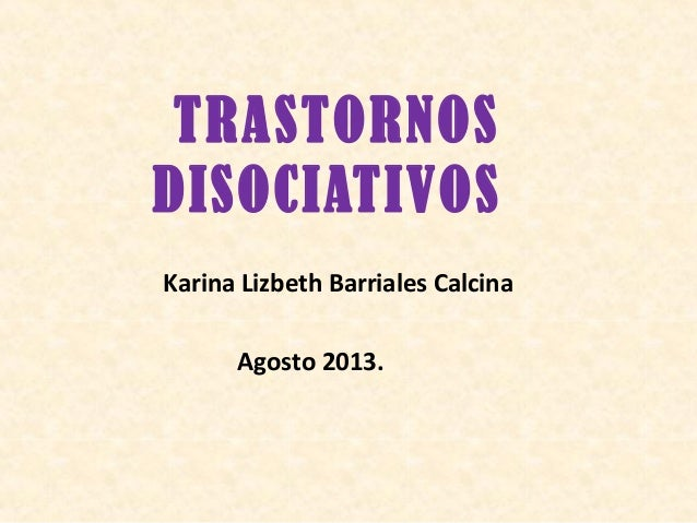 TRASTORNOS DISOCIATIVOS Karina Lizbeth Barriales Calcina Agosto 2013.