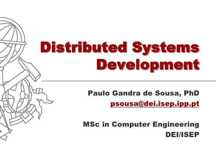 Distributed Systems        Development       Paulo Gandra de Sousa, PhD            psousa@dei.isep.ipp.pt       MSc in Com...